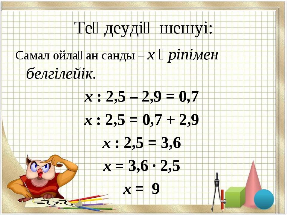 Теңдеудің шешуі: Самал ойлаған санды – х әріпімен белгілейік. х : 2,5 – 2,9 =...