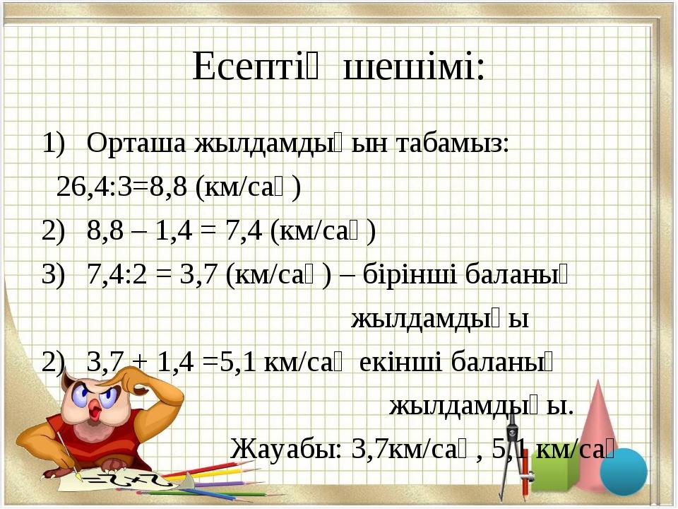 Есептің шешімі: Орташа жылдамдығын табамыз: 26,4:3=8,8 (км/сағ) 8,8 – 1,4 = 7...