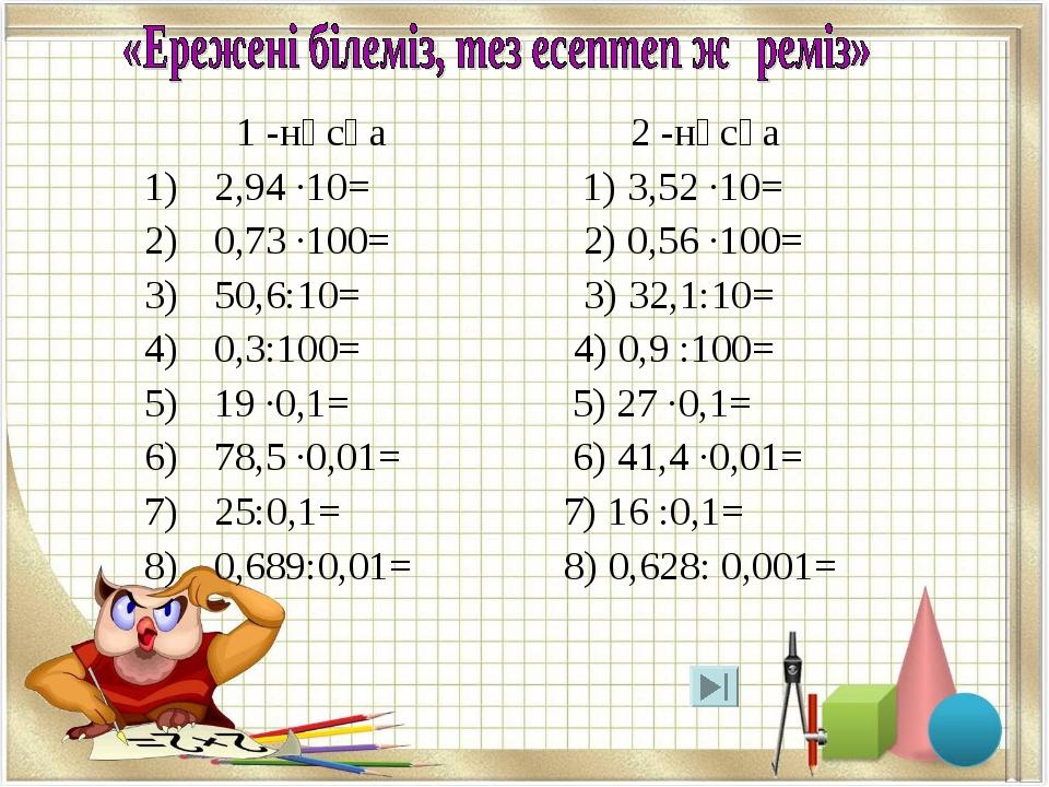 1 -нұсқа 2 -нұсқа 2,94 ·10= 1) 3,52 ·10= 0,73 ·100= 2) 0,56 ·100= 50,6:10= 3...