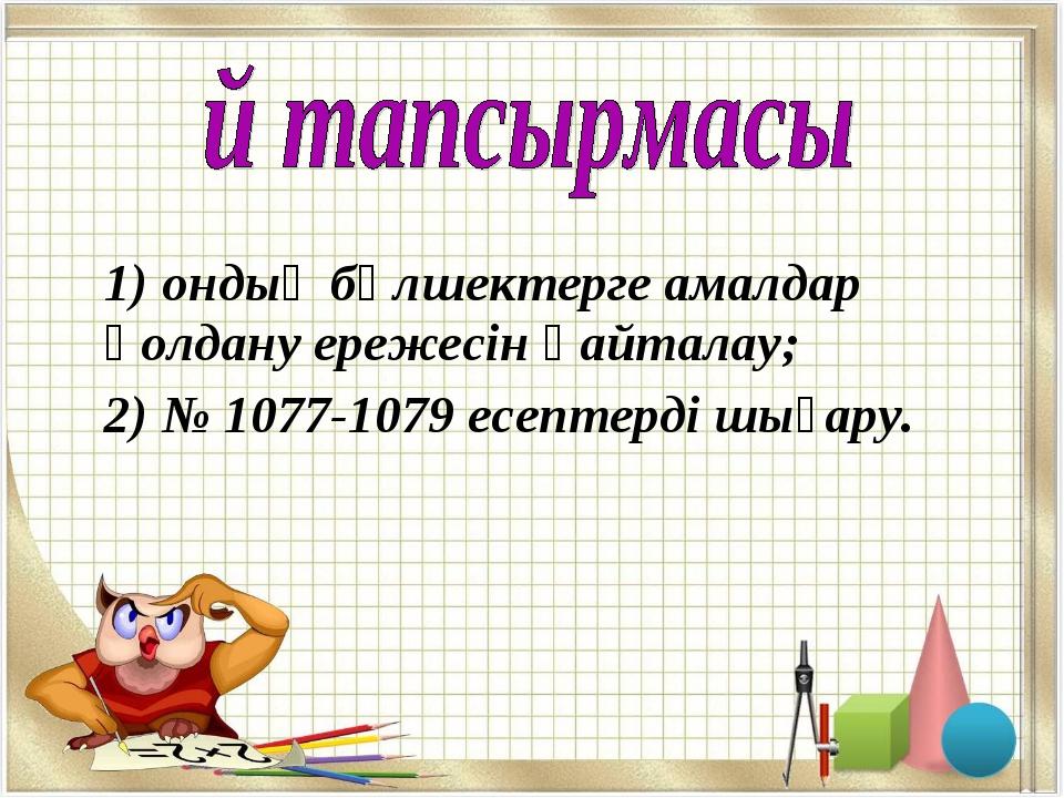 1) ондық бөлшектерге амалдар қолдану ережесін қайталау; 2) № 1077-1079 есепт...