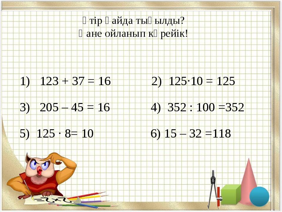 Үтір қайда тығылды? Қане ойланып көрейік! 1) 123 + 37 = 16 2) 125·10 = 125 3)...