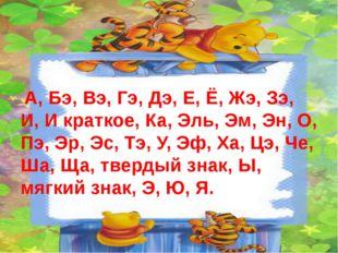 А, Бэ, Вэ, Гэ, Дэ, Е, Ё, Жэ, Зэ, И, И краткое, Ка, Эль, Эм, Эн, О, Пэ, Эр, Э