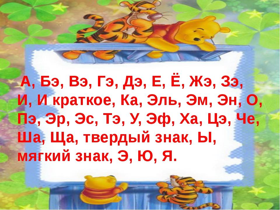 А, Бэ, Вэ, Гэ, Дэ, Е, Ё, Жэ, Зэ, И, И краткое, Ка, Эль, Эм, Эн, О, Пэ, Эр, Э...