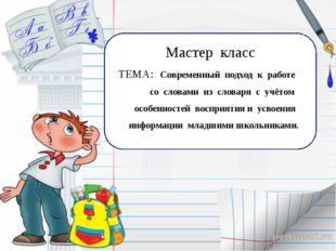 Мастер класс ТЕМА: Современный подход к работе со словами из словаря с учёто