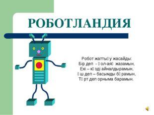 РОБОТЛАНДИЯ Робот жаттығу жасайды: Бір деп - қол-аяқ жазамын, Екі – көзді айн
