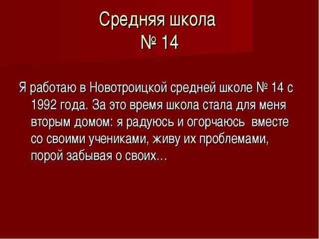 Средняя школа № 14 Я работаю в Новотроицкой средней школе № 14 с 1992 года. З...