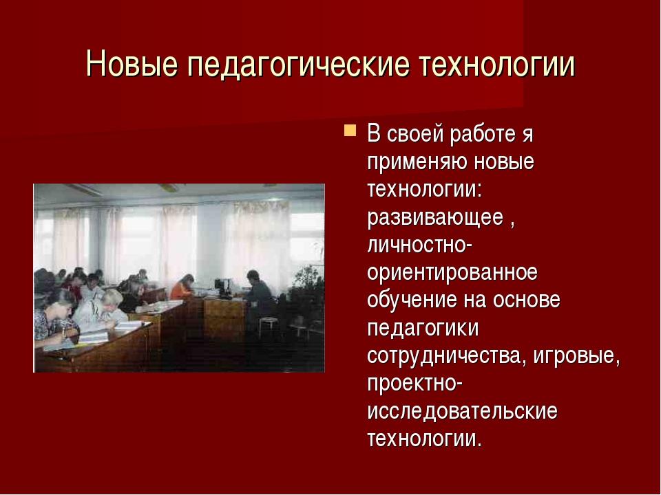 Новые педагогические технологии В своей работе я применяю новые технологии: р...