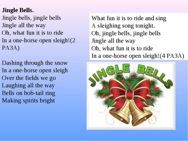 Jingle Bells. Jingle bells, jingle bells Jingle all the way Oh, what fun it i...