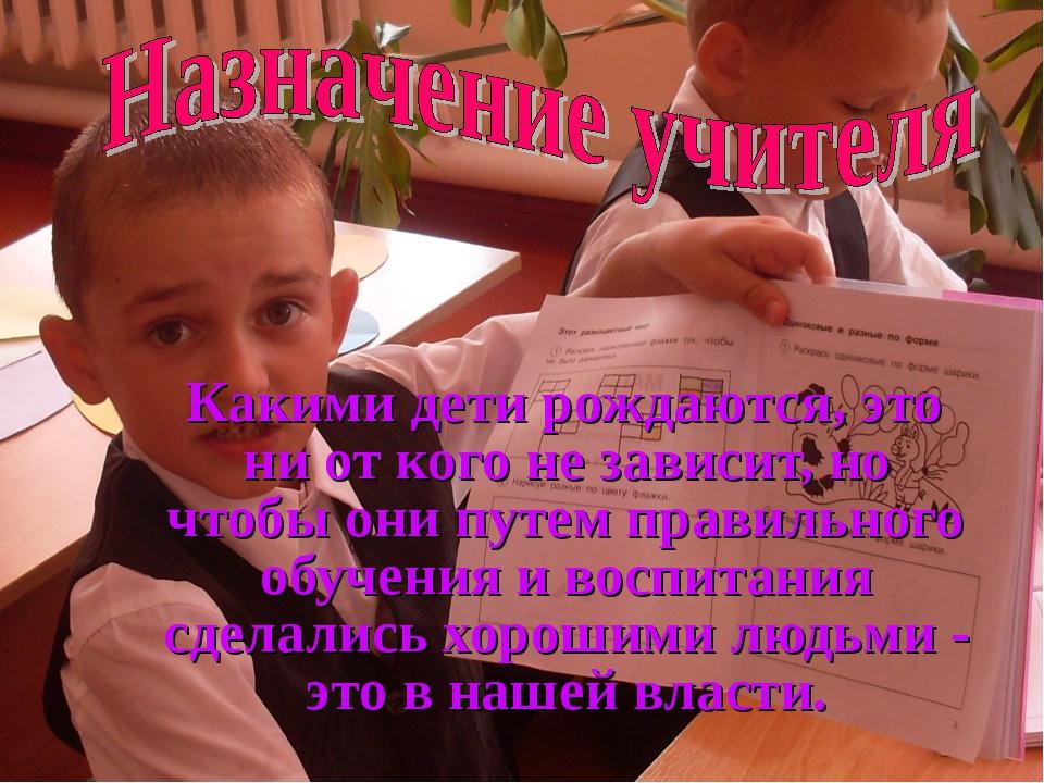 Какими дети рождаются, это ни от кого не зависит, но чтобы они путем правиль...