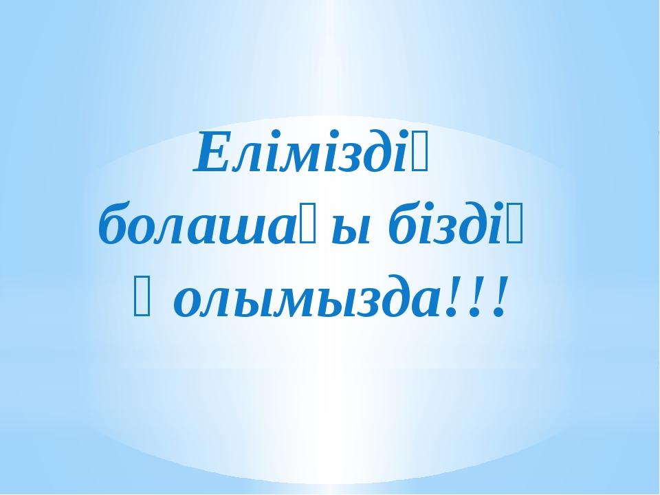 Еліміздің болашағы біздің қолымызда!!!