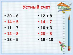 Устный счет 20 – 6 14 + 5 11 – 7 12 – 8 13 – 5 12 + 8 14 – 7 16 + 3 20 – 8 19