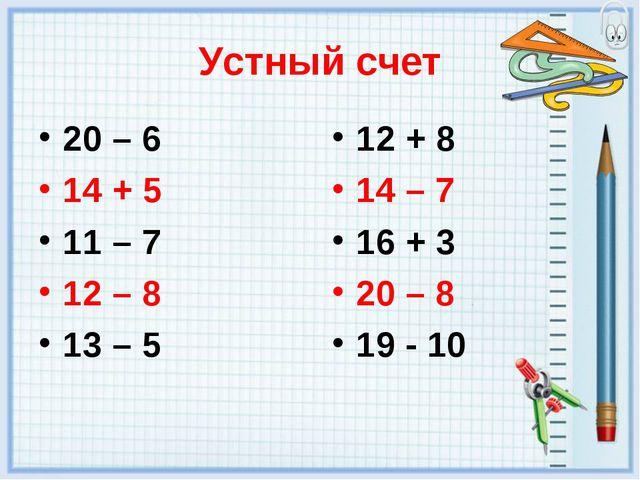 Устный счет 20 – 6 14 + 5 11 – 7 12 – 8 13 – 5 12 + 8 14 – 7 16 + 3 20 – 8 19...