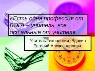 Учитель технологии: Вдовин Евгений Александрович «Есть одна профессия от БОГА