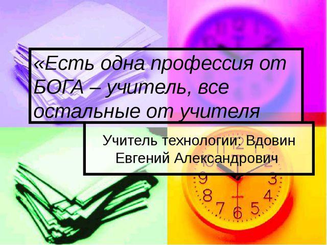 Учитель технологии: Вдовин Евгений Александрович «Есть одна профессия от БОГА...