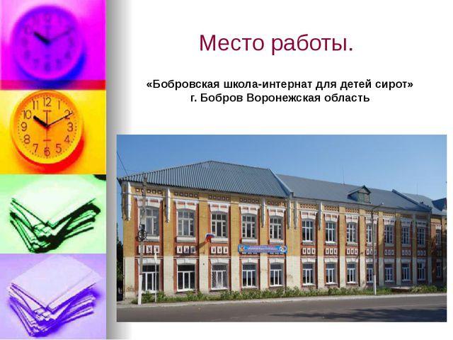Место работы. «Бобровская школа-интернат для детей сирот» г. Бобров Воронежск...
