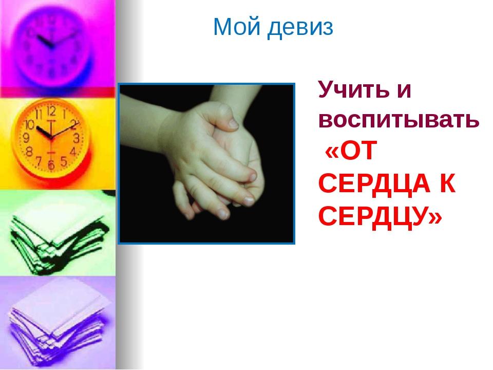 Учить и воспитывать «ОТ СЕРДЦА К СЕРДЦУ» Мой девиз