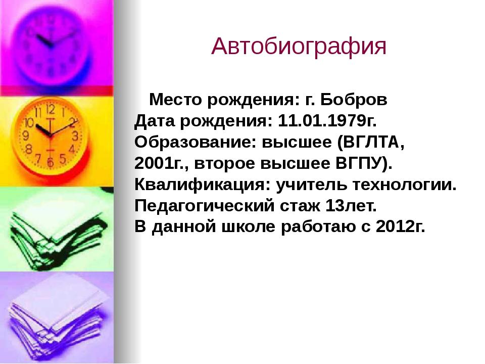 Автобиография Место рождения: г. Бобров Дата рождения: 11.01.1979г. Образован...