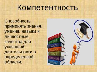 Компетентность Способность применять знания, умения, навыки и личностные каче