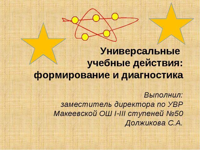 Универсальные учебные действия: формирование и диагностика Выполнил: заместит...