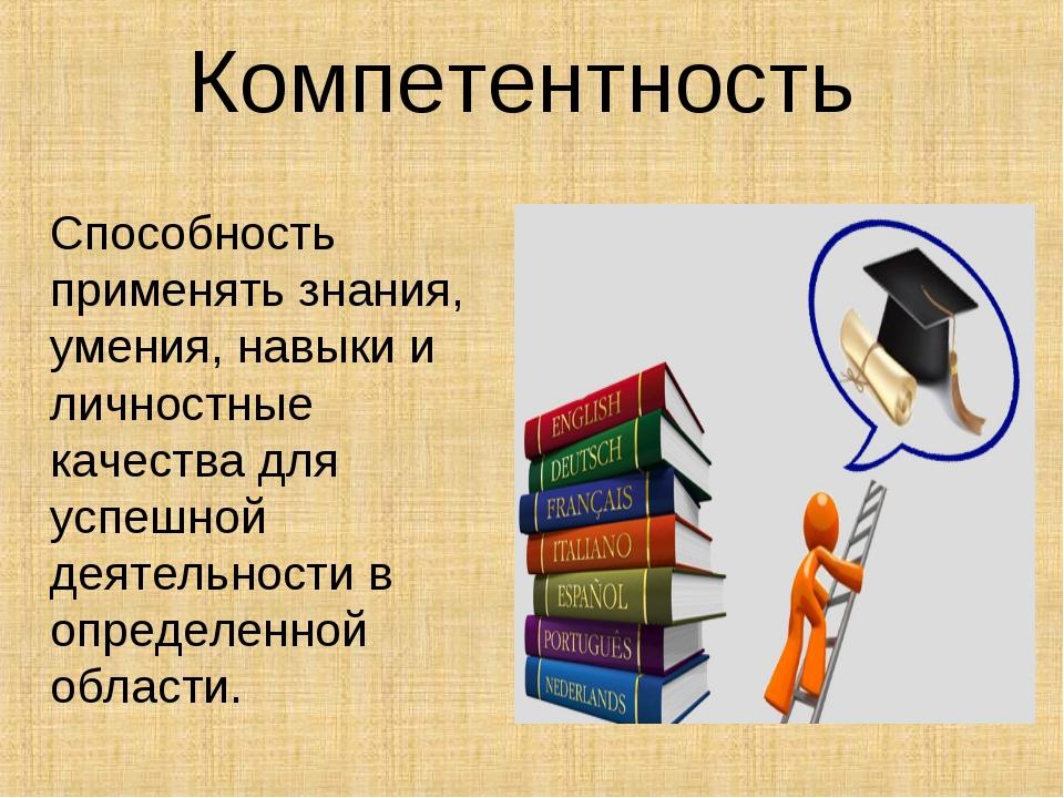 Компетентность Способность применять знания, умения, навыки и личностные каче...