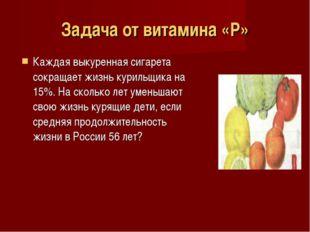 Задача от витамина «Р» Каждая выкуренная сигарета сокращает жизнь курильщика