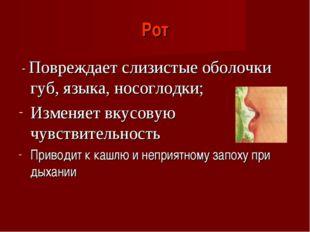 Рот - Повреждает слизистые оболочки губ, языка, носоглодки; Изменяет вкусовую