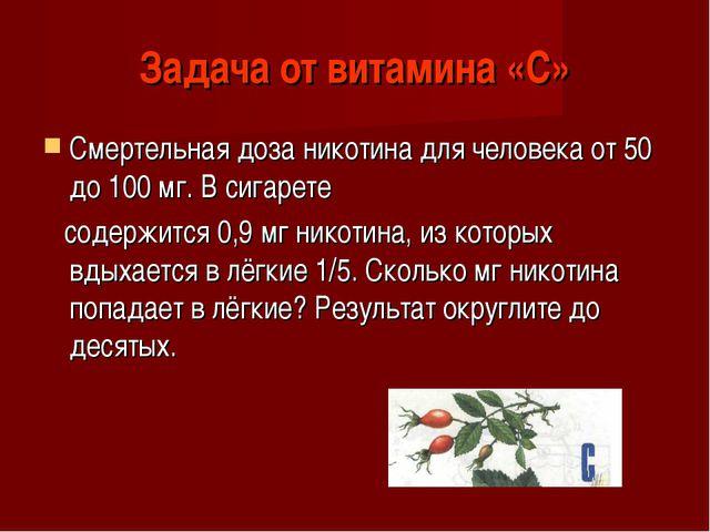 Задача от витамина «С» Смертельная доза никотина для человека от 50 до 100 мг...