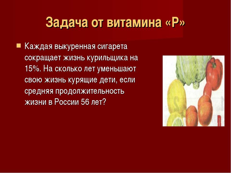 Задача от витамина «Р» Каждая выкуренная сигарета сокращает жизнь курильщика...