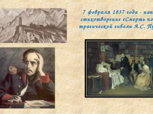 7 февраля 1837 года - написано стихотворение «Смерть поэта» о трагической гиб