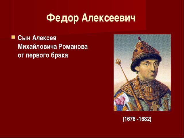 Федор Алексеевич Сын Алексея Михайловича Романова от первого брака (1676 -1682)