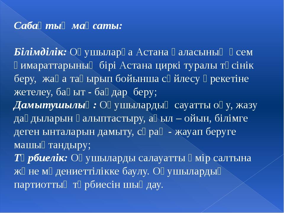 Сабақтың мақсаты: Білімділік: Оқушыларға Астана қаласының әсем ғимараттарының...