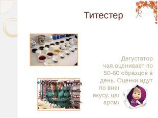Титестер Дегустатор чая,оценивает по 50-60 образцов в день. Оценки идут по в