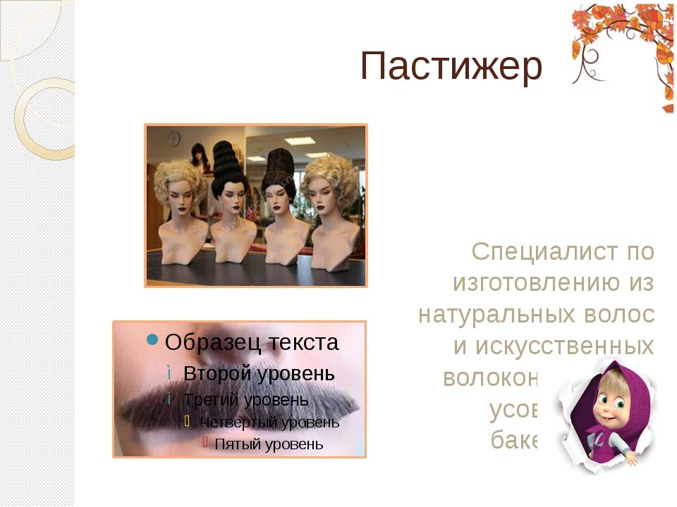 Пастижер Специалист по изготовлению из натуральных волос и искусственных вол...