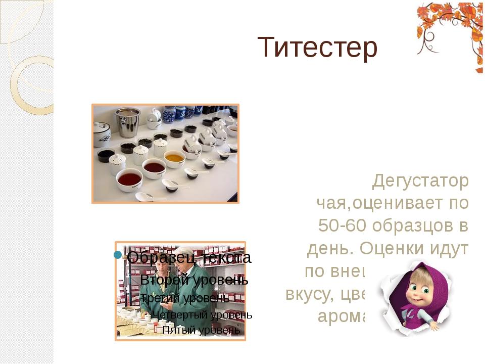 Титестер Дегустатор чая,оценивает по 50-60 образцов в день. Оценки идут по в...