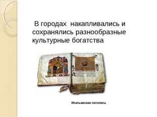 Ипатьевская летопись В городах накапливались и сохранялись разнообразные куль
