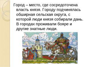 Город – место, где сосредоточена власть князя. Городу подчинялась обширная се