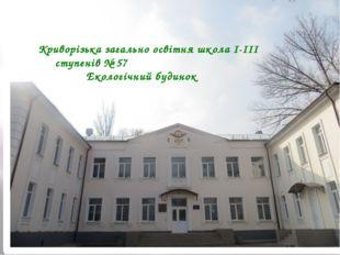 Криворізька загально освітня школа I-III ступенів № 57  Екологічний буд