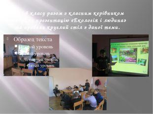 Учні 8 класу разом з класним керівником створили презентацію «Екологія і люди
