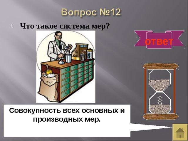 Что такое система мер? ответ Совокупность всех основных и производных мер.