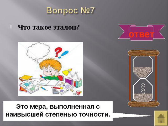 Что такое эталон? ответ Это мера, выполненная с наивысшей степенью точности.