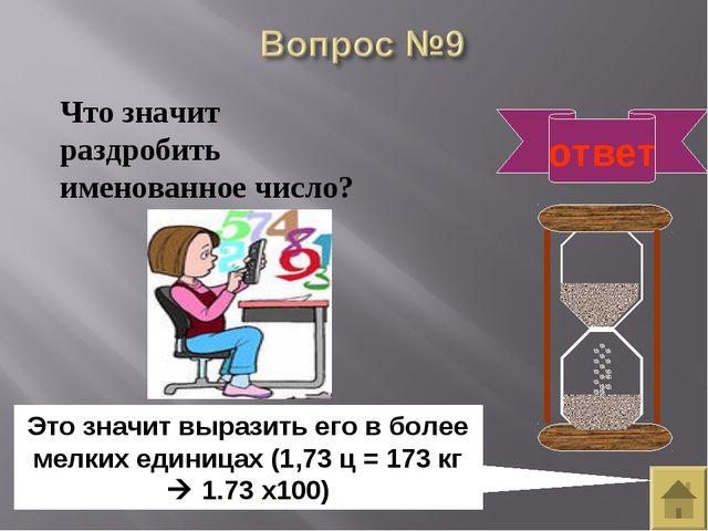 ответ Это значит выразить его в более мелких единицах (1,73 ц = 173 кг  1.7...