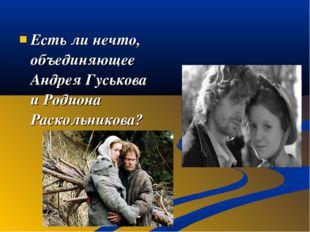 Есть ли нечто, объединяющее Андрея Гуськова и Родиона Раскольникова?