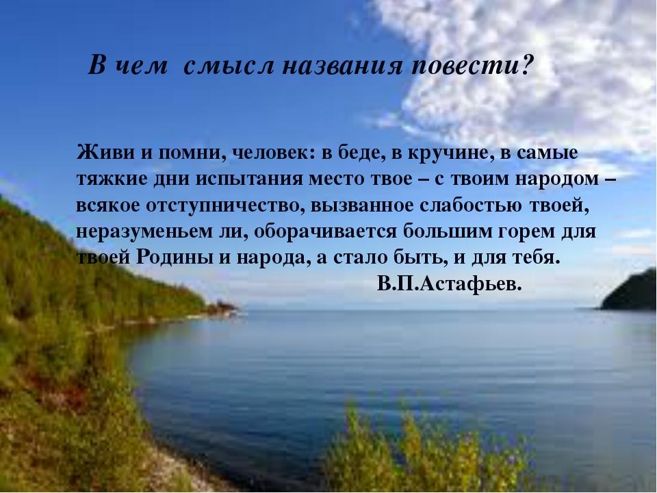Живи и помни, человек: в беде, в кручине, в самые тяжкие дни испытания место...