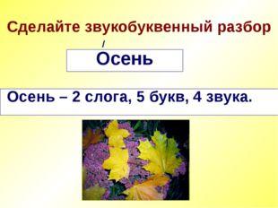 Сделайте звукобуквенный разбор Осень Осень – 2 слога, 5 букв, 4 звука. /