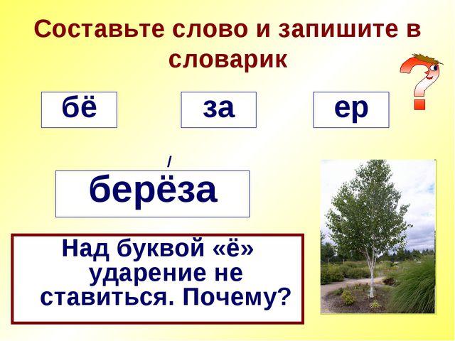Составьте слово и запишите в словарик бё / за ер берёза Над буквой «ё» ударен...