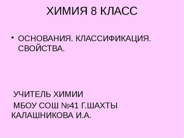 ХИМИЯ 8 КЛАСС ОСНОВАНИЯ. КЛАССИФИКАЦИЯ. СВОЙСТВА. УЧИТЕЛЬ ХИМИИ МБОУ СОШ №41...