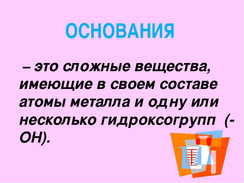 – это сложные вещества, имеющие в своем составе атомы металла и одну или нес...