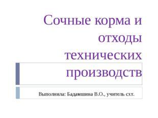 Сочные корма и отходы технических производств Выполнила: Бадамшина В.О., учит