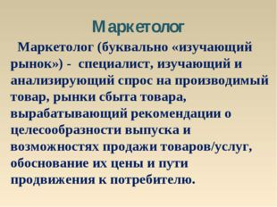 Маркетолог Маркетолог (буквально «изучающий рынок») - специалист, изучающий и