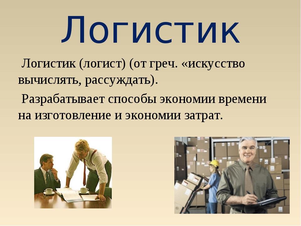Логистик Логистик (логист) (от греч. «искусство вычислять, рассуждать). Разра...